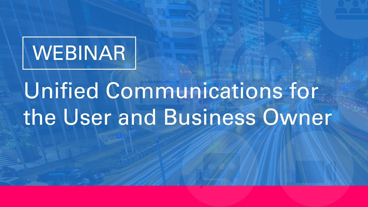 Webinar: Unified Communications for the User and Business Owner